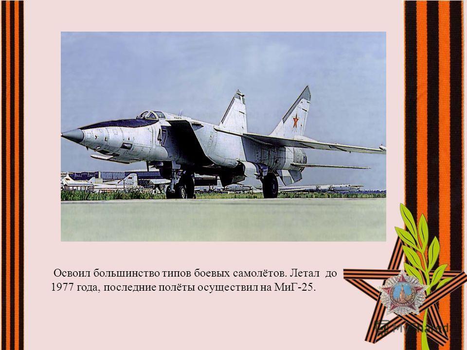 Освоил большинство типов боевых самолётов. Летал до 1977 года, последние полёты осуществил на МиГ-25.