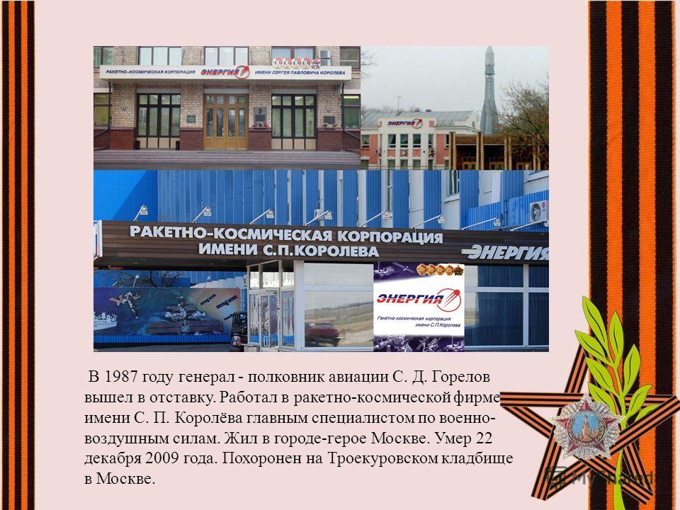 В 1987 году генерал - полковник авиации С. Д. Горелов вышел в отставку. Работал в ракетно-космической фирме имени С. П. Королёва главным специалистом по военно- воздушным силам. Жил в городе-герое Москве. Умер 22 декабря 2009 года. Похоронен на Троек