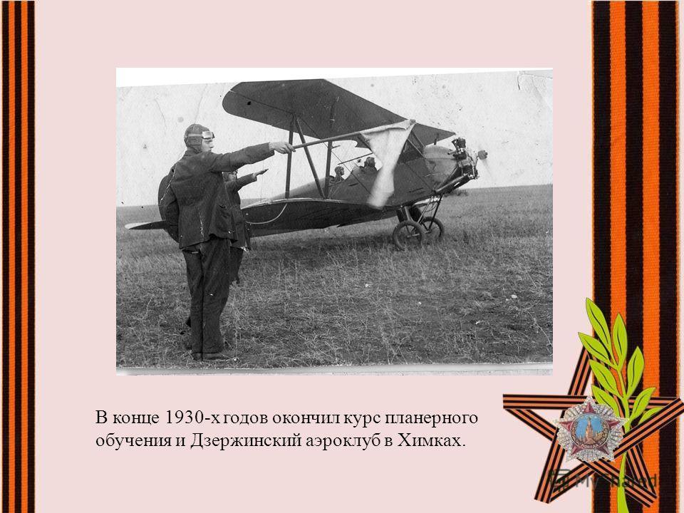 В конце 1930-х годов окончил курс планерного обучения и Дзержинский аэроклуб в Химках.