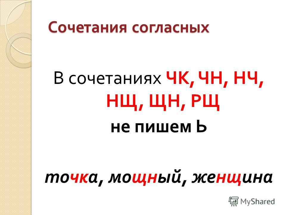 Сочетания согласных В сочетаниях ЧК, ЧН, НЧ, НЩ, ЩН, РЩ не пишем Ь точка, мощный, женщина