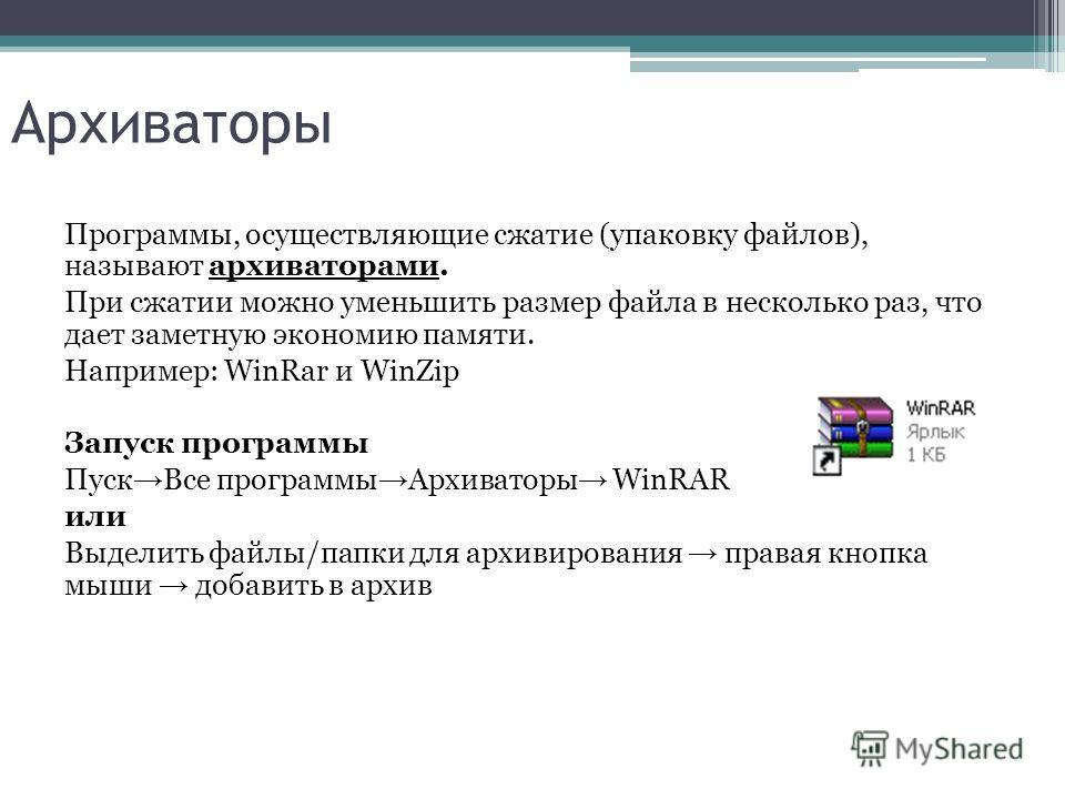 Архиваторы Программы, осуществляющие сжатие (упаковку файлов), называют архиваторами. При сжатии можно уменьшить размер файла в несколько раз, что дает заметную экономию памяти. Например: WinRar и WinZip Запуск программы Пуск Все программы Архиваторы