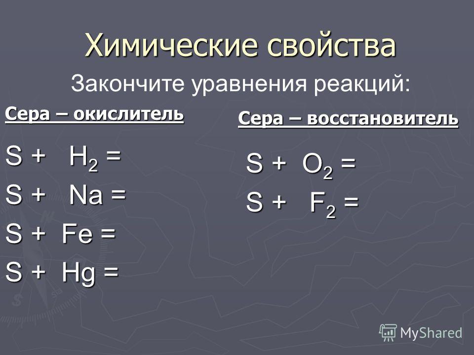 Химические свойства Закончите уравнения реакций: Сера – окислитель S + H 2 = S + Na = S + Fe = S + Hg = S + O 2 = S + F 2 = Сера – восстановитель
