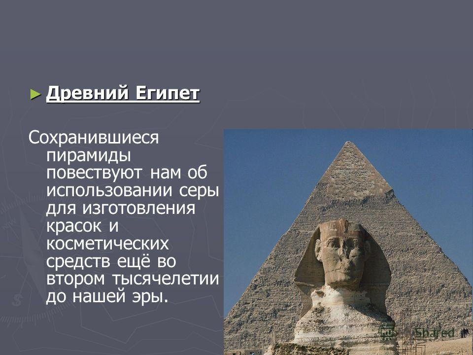 Древний Египет Древний Египет Сохранившиеся пирамиды повествуют нам об использовании серы для изготовления красок и косметических средств ещё во втором тысячелетии до нашей эры.