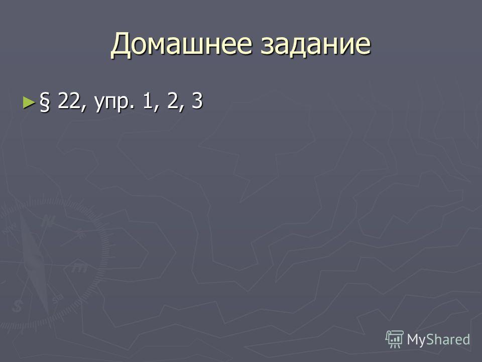 Домашнее задание § 22, упр. 1, 2, 3 § 22, упр. 1, 2, 3