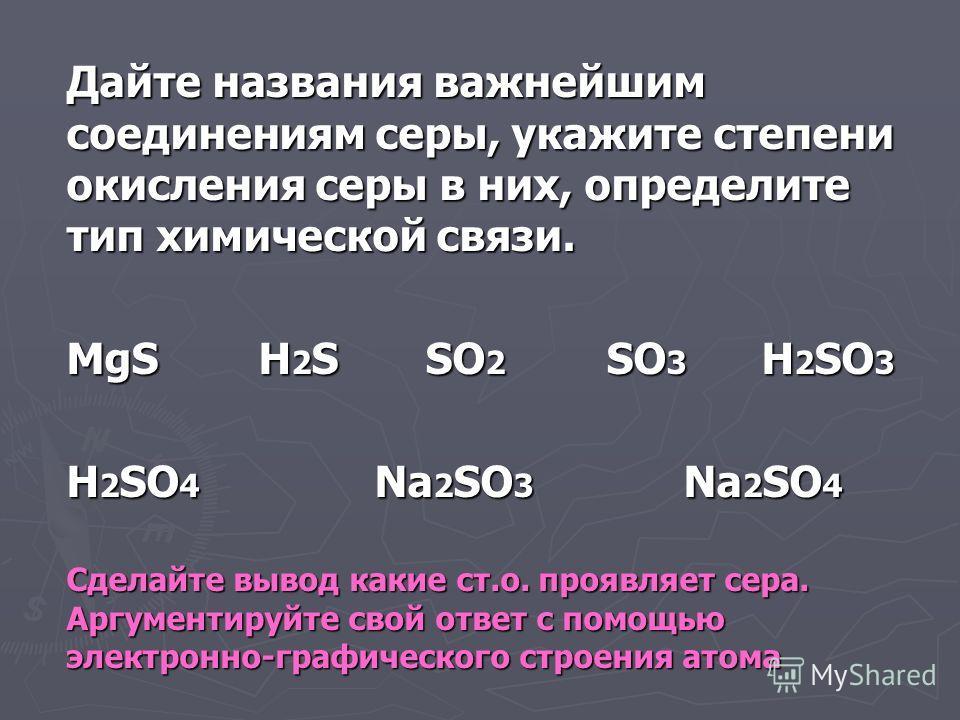 Дайте названия важнейшим соединениям серы, укажите степени окисления серы в них, определите тип химической связи. MgS H 2 S SO 2 SO 3 H 2 SO 3 H 2 SO 4 Na 2 SO 3 Na 2 SO 4 Сделайте вывод какие ст.о. проявляет сера. Аргументируйте свой ответ с помощью