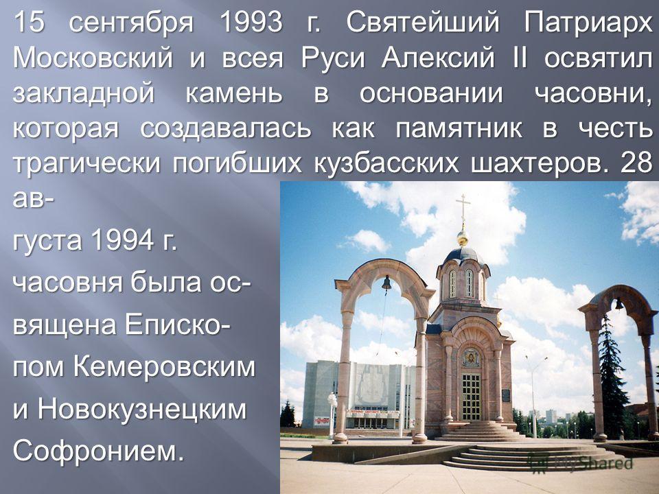 15 сентября 1993 г. Святейший Патриарх Московский и всея Руси Алексий II освятил закладной камень в основании часовни, которая создавалась как памятник в честь трагически погибших кузбасских шахтеров. 28 ав - густа 1994 г. часовня была ос - вящена Еп