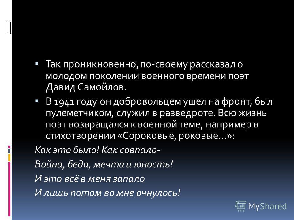 Так проникновенно, по-своему рассказал о молодом поколении военного времени поэт Давид Самойлов. В 1941 году он добровольцем ушел на фронт, был пулеметчиком, служил в разведроте. Всю жизнь поэт возвращался к военной теме, например в стихотворении «Со