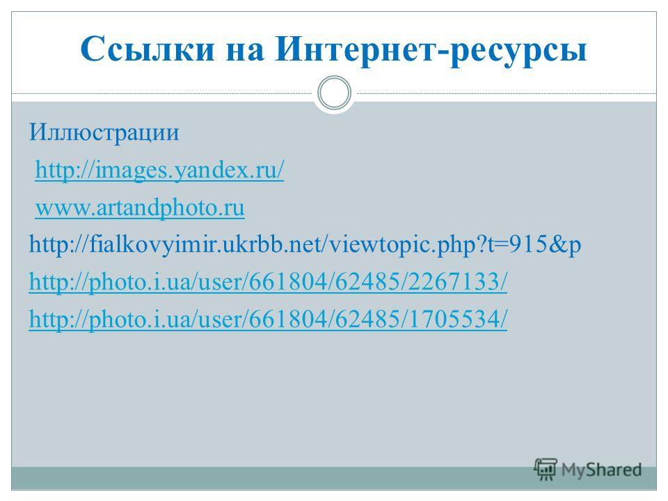 Ссылки на Интернет-ресурсы Иллюстрации http://images.yandex.ru/ www.artandphoto.ru http://fialkovyimir.ukrbb.net/viewtopic.php?t=915&p http://photo.i.ua/user/661804/62485/2267133/ http://photo.i.ua/user/661804/62485/1705534/