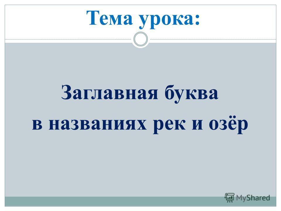 Тема урока: Заглавная буква в названиях рек и озёр
