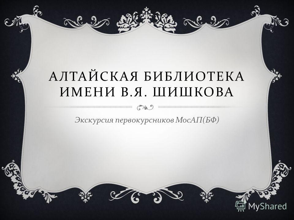 АЛТАЙСКАЯ БИБЛИОТЕКА ИМЕНИ В. Я. ШИШКОВА Экскурсия первокурсников МосАП ( БФ )