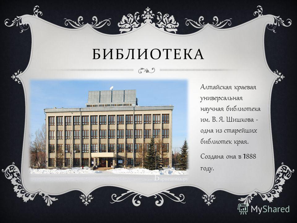 БИБЛИОТЕКА Алтайская краевая универсальная научная библиотека им. В. Я. Шишкова - одна из старейших библиотек края. Создана она в 1 888 году.