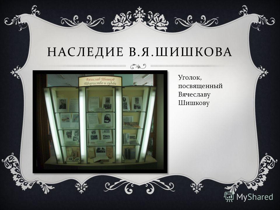 НАСЛЕДИЕ В. Я. ШИШКОВА Уголок, посвященный Вячеславу Шишкову