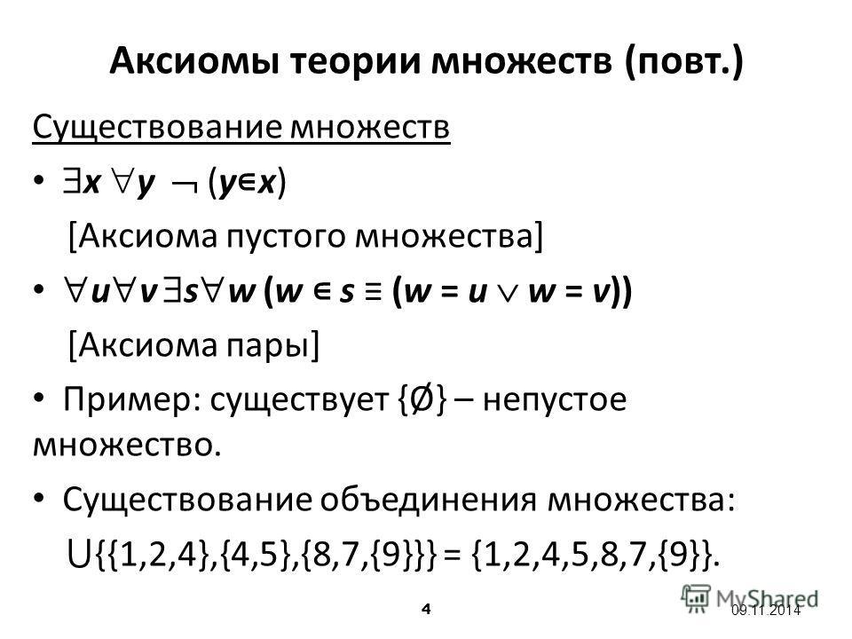 4 09.11.2014 Аксиомы теории множеств (повт.) Существование множеств x y (y x) [Аксиома пустого множества] u v s w (w s (w = u w = v)) [Аксиома пары] Пример: существует {Ø} – непустое множество. Существование объединения множества: {{1,2,4},{4,5},{8,7