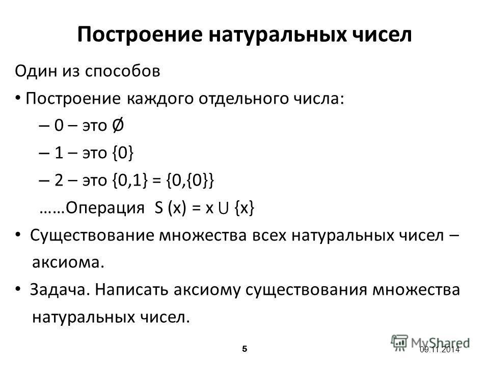 5 09.11.2014 Один из способов Построение каждого отдельного числа: – 0 – это Ø – 1 – это {0} – 2 – это {0,1} = {0,{0}} ……Операция S (x) = x {x} Существование множества всех натуральных чисел – аксиома. Задача. Написать аксиому существования множества