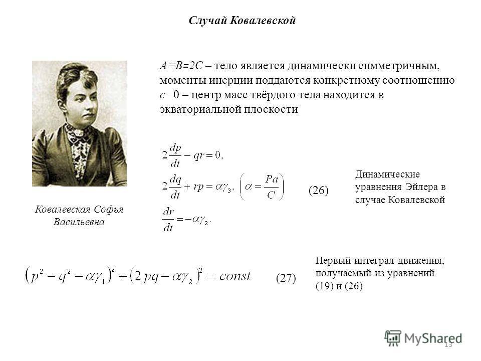 13 Случай Ковалевской Ковалевская Софья Васильевна A=B = 2C – тело является динамически симметричным, моменты инерции поддаются конкретному соотношению c=0 – центр масс твёрдого тела находится в экваториальной плоскости (26) Динамические уравнения Эй