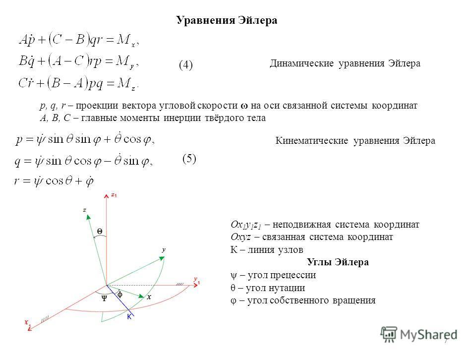 7 Уравнения Эйлера Динамические уравнения Эйлера (4) p, q, r – проекции вектора угловой скорости ω на оси связанной системы координат A, B, C – главные моменты инерции твёрдого тела Кинематические уравнения Эйлера (5) Ox 1 y 1 z 1 – неподвижная систе