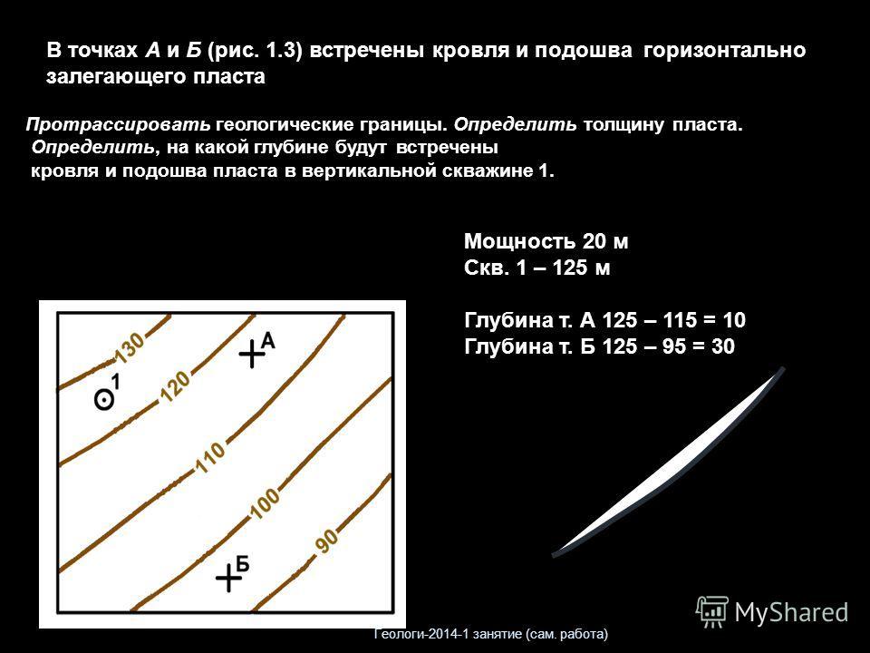 В точках А и Б (рис. 1.3) встречены кровля и подошва горизонтально залегающего пласта Протрассировать геологические границы. Определить толщину пласта. Определить, на какой глубине будут встречены кровля и подошва пласта в вертикальной скважине 1. Мо