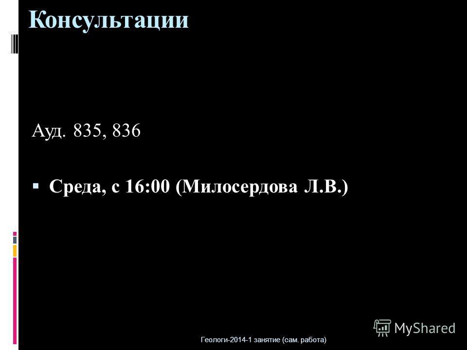 Консультации Ауд. 835, 836 Среда, с 16:00 (Милосердова Л.В.) Геологи-2014-1 занятие (сам. работа)