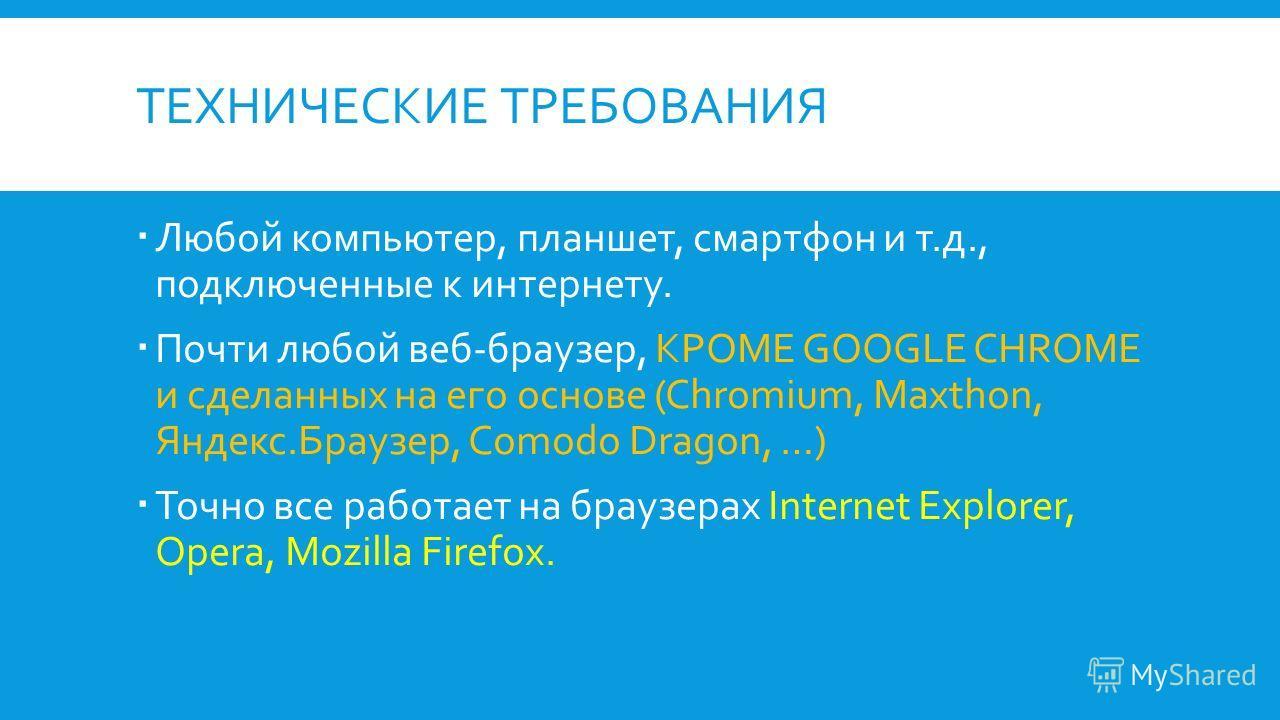 ТЕХНИЧЕСКИЕ ТРЕБОВАНИЯ Любой компьютер, планшет, смартфон и т.д., подключенные к интернету. Почти любой веб-браузер, КРОМЕ GOOGLE CHROME и сделанных на его основе (Chromium, Maxthon, Яндекс.Браузер, Comodo Dragon, …) Точно все работает на браузерах I