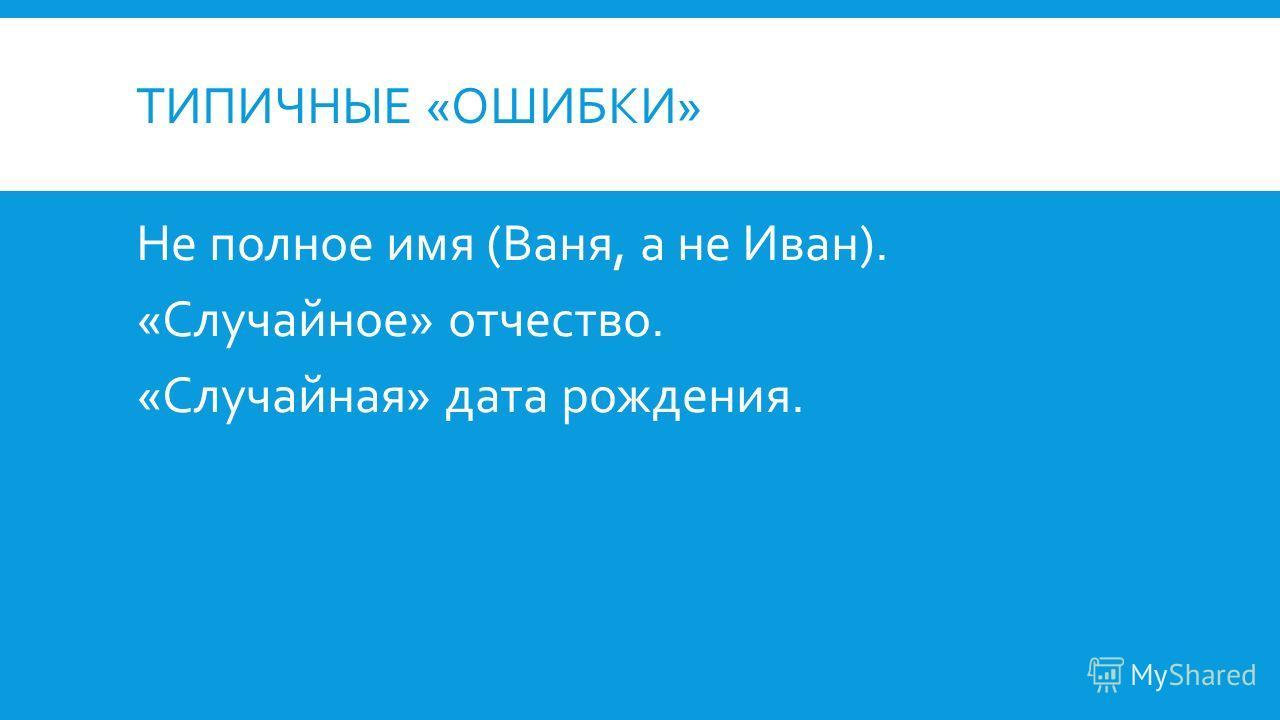 ТИПИЧНЫЕ «ОШИБКИ» Не полное имя (Ваня, а не Иван). «Случайное» отчество. «Случайная» дата рождения.