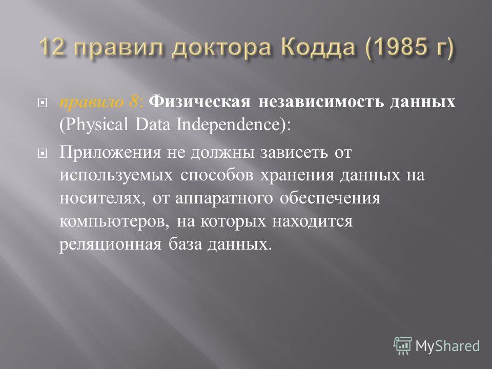 правило 8 : Физическая независимость данных (Physical Data Independence): Приложения не должны зависеть от используемых способов хранения данных на носителях, от аппаратного обеспечения компьютеров, на которых находится реляционная база данных.