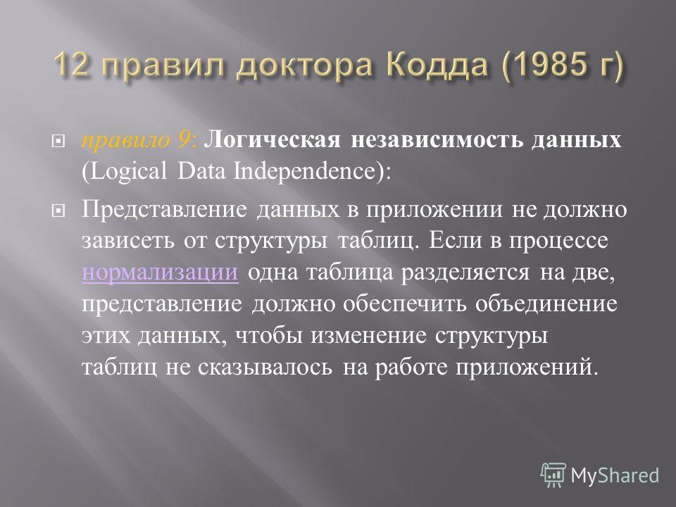 правило 9 : Логическая независимость данных (Logical Data Independence): Представление данных в приложении не должно зависеть от структуры таблиц. Если в процессе нормализации одна таблица разделяется на две, представление должно обеспечить объединен