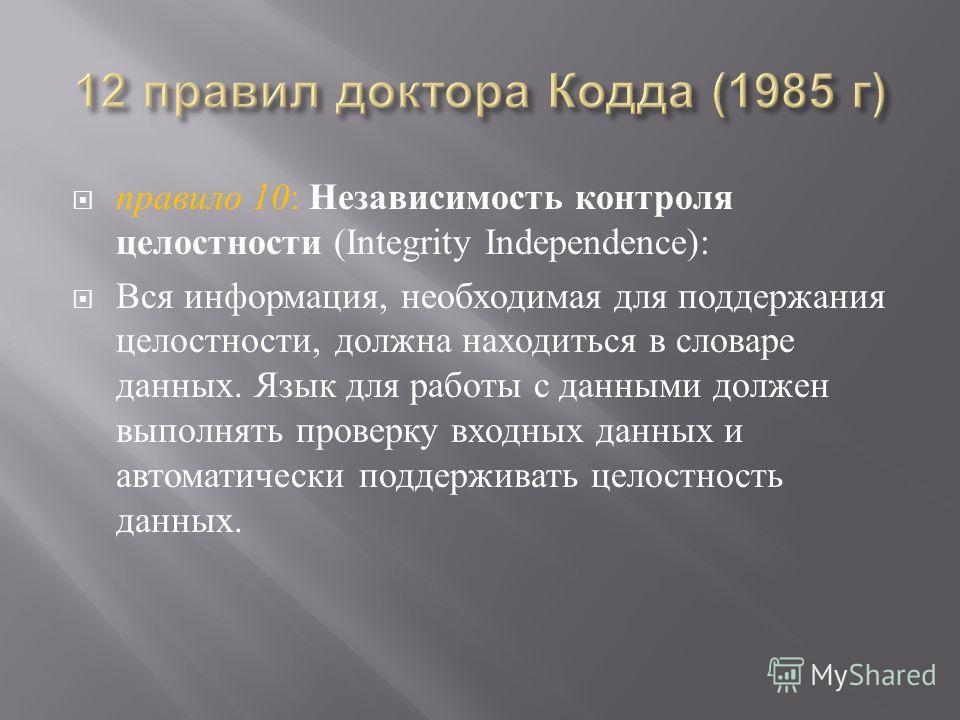 правило 10 : Независимость контроля целостности (Integrity Independence): Вся информация, необходимая для поддержания целостности, должна находиться в словаре данных. Язык для работы с данными должен выполнять проверку входных данных и автоматически