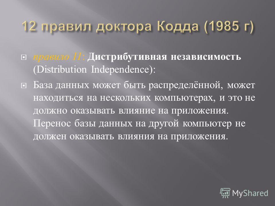 правило 11 : Дистрибутивная независимость (Distribution Independence): База данных может быть распределённой, может находиться на нескольких компьютерах, и это не должно оказывать влияние на приложения. Перенос базы данных на другой компьютер не долж