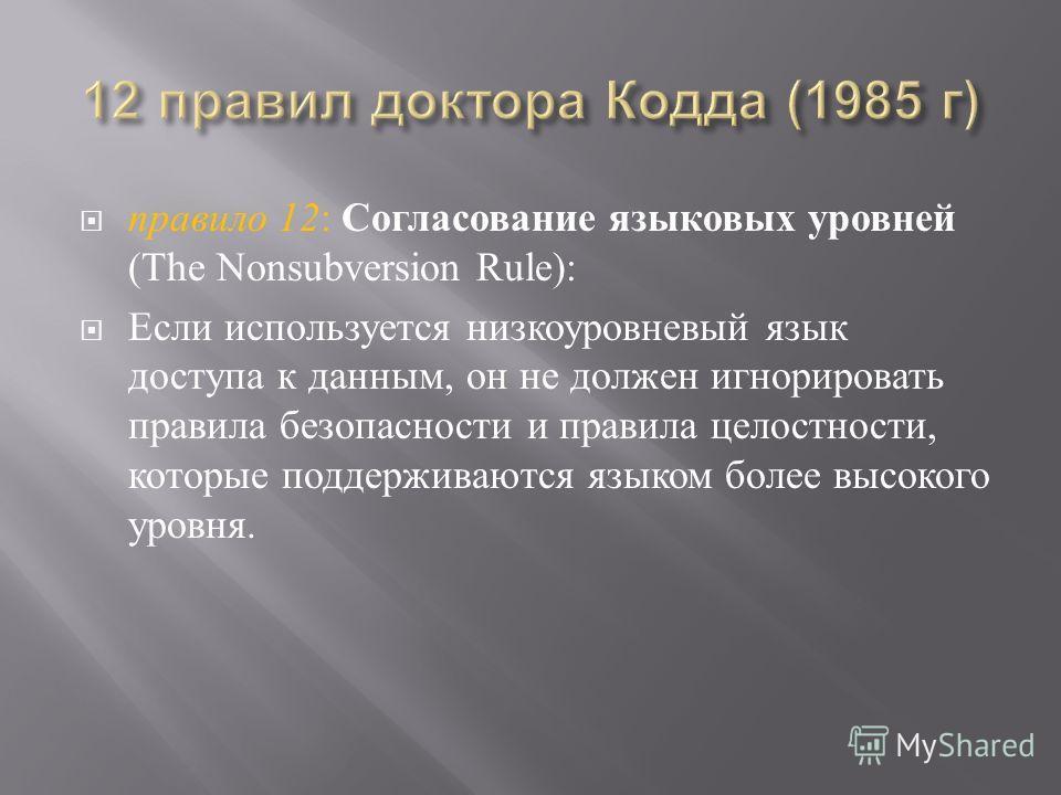 правило 12 : Согласование языковых уровней (The Nonsubversion Rule): Если используется низкоуровневый язык доступа к данным, он не должен игнорировать правила безопасности и правила целостности, которые поддерживаются языком более высокого уровня.