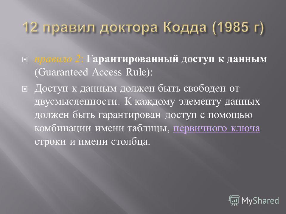 правило 2 : Гарантированный доступ к данным (Guaranteed Access Rule): Доступ к данным должен быть свободен от двусмысленности. К каждому элементу данных должен быть гарантирован доступ с помощью комбинации имени таблицы, первичного ключа строки и име