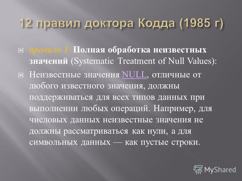 правило 3 : Полная обработка неизвестных значений (Systematic Treatment of Null Values): Неизвестные значения NULL, отличные от любого известного значения, должны поддерживаться для всех типов данных при выполнении любых операций. Например, для число