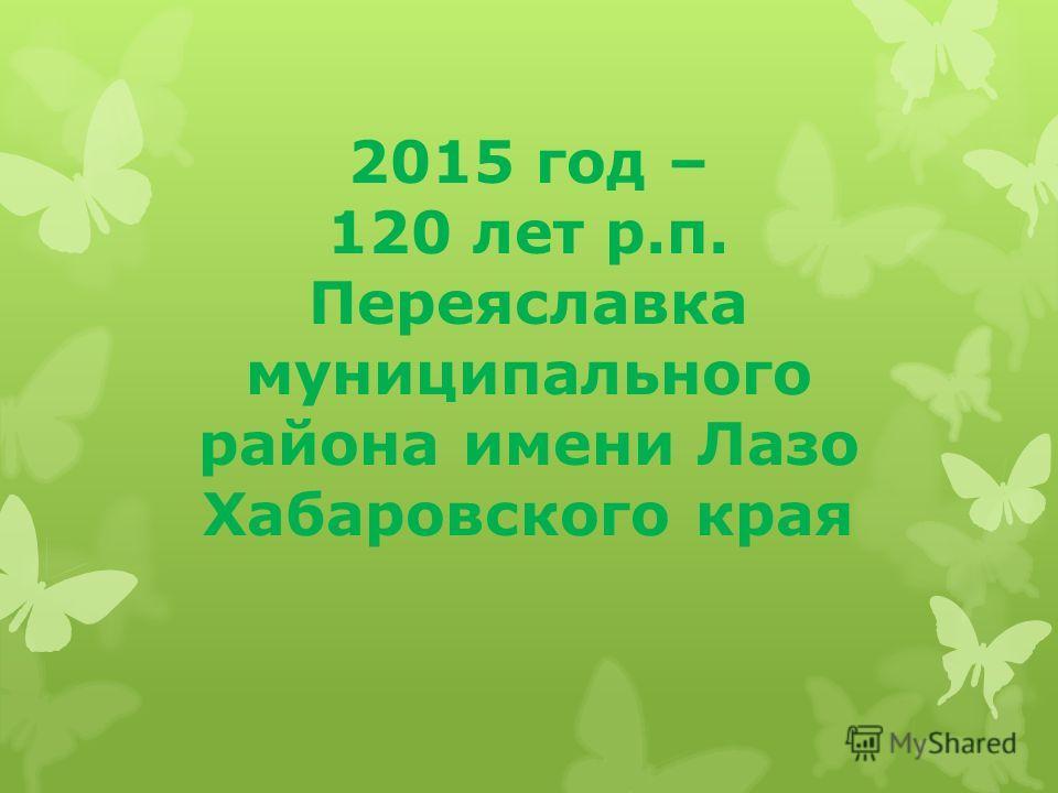 2015 год – 120 лет р.п. Переяславка муниципального района имени Лазо Хабаровского края