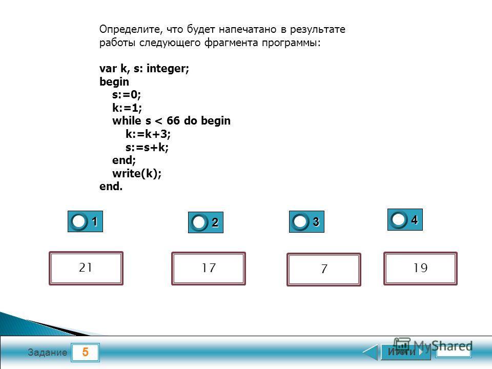 5 Задание 1 2 3 4 Определите, что будет напечатано в результате работы следующего фрагмента программы: var k, s: integer; begin s:=0; k:=1; while s < 66 do begin k:=k+3; s:=s+k; end; write(k); end. 19 7 17 21