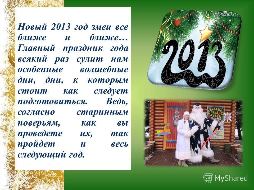 Новый 2013 год змеи все ближе и ближе… Главный праздник года всякий раз сулит нам особенные волшебные дни, дни, к которым стоит как следует подготовиться. Ведь, согласно старинным поверьям, как вы проведете их, так пройдет и весь следующий год.
