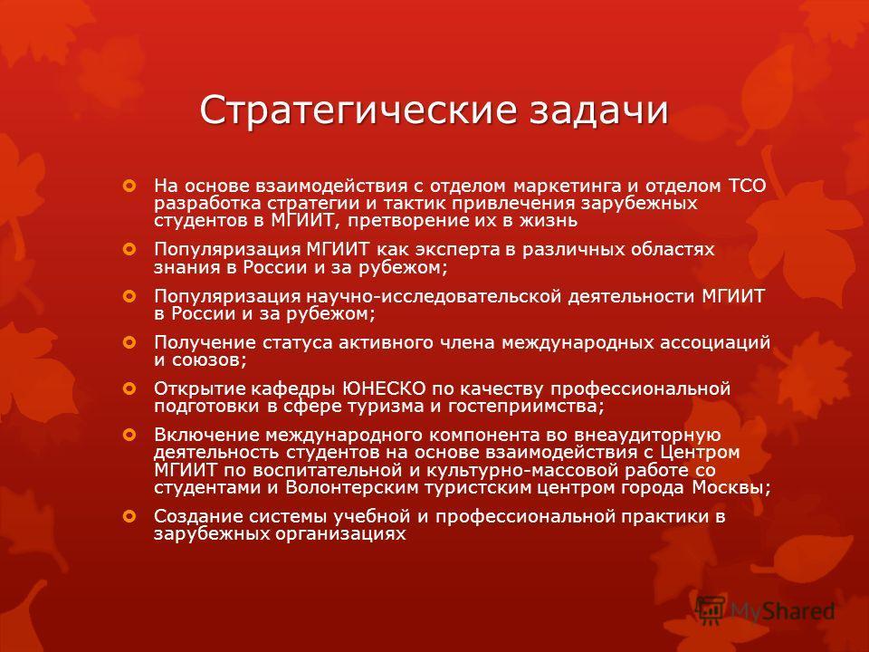 Стратегические задачи На основе взаимодействия с отделом маркетинга и отделом ТСО разработка стратегии и тактик привлечения зарубежных студентов в МГИИТ, претворение их в жизнь Популяризация МГИИТ как эксперта в различных областях знания в России и з