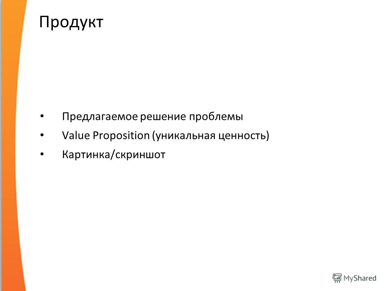 Продукт Предлагаемое решение проблемы Value Proposition (уникальная ценность) Картинка/скриншот