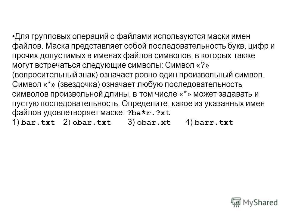 Для групповых операций с файлами используются маски имен файлов. Маска представляет собой последовательность букв, цифр и прочих допустимых в именах файлов символов, в которых также могут встречаться следующие символы: Символ «?» (вопросительный знак