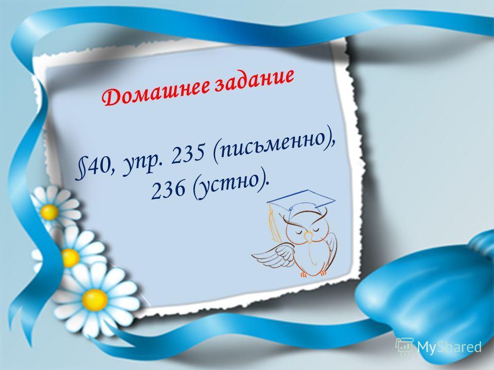 Домашнее задание §40, упр. 235 (письменно), 236 (устно).