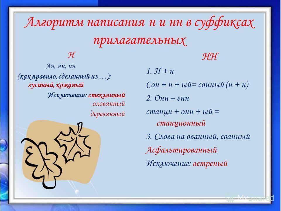 Алгоритм написания н и нн в суффиксах прилагательных Н Ан, ян, ин (как правило, сделанный из …): гусиный, кожаный Исключения: стеклянный оловянный деревянный НН 1. Н + н Сон + н + ый= сонный (н + н) 2. Онн – енн станци + онн + ый = станционный 3. Сло