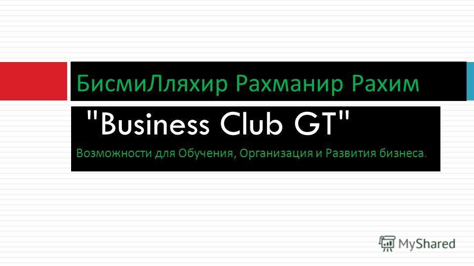 Business Club GT Возможности для Обучения, Организация и Развития бизнеса. Бисми Лляхир Рахманир Рахим