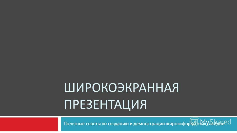 ШИРОКОЭКРАННАЯ ПРЕЗЕНТАЦИЯ Полезные советы по созданию и демонстрации широкоформатных слайдов