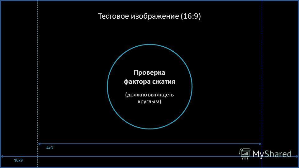 Тестовое изображение (16:9) Проверка фактора сжатия ( должно выглядеть круглым ) 16x9 4x3