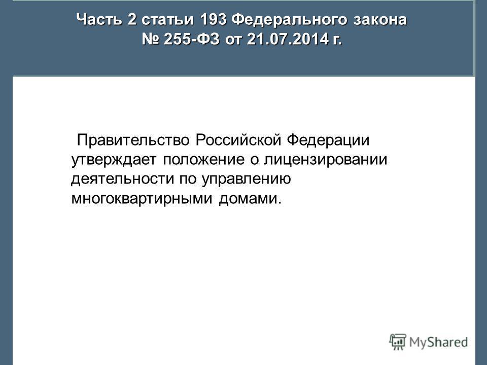 Часть 2 статьи 193 Федерального закона 255-ФЗ от 21.07.2014 г. 255-ФЗ от 21.07.2014 г. Правительство Российской Федерации утверждает положение о лицензировании деятельности по управлению многоквартирными домами.