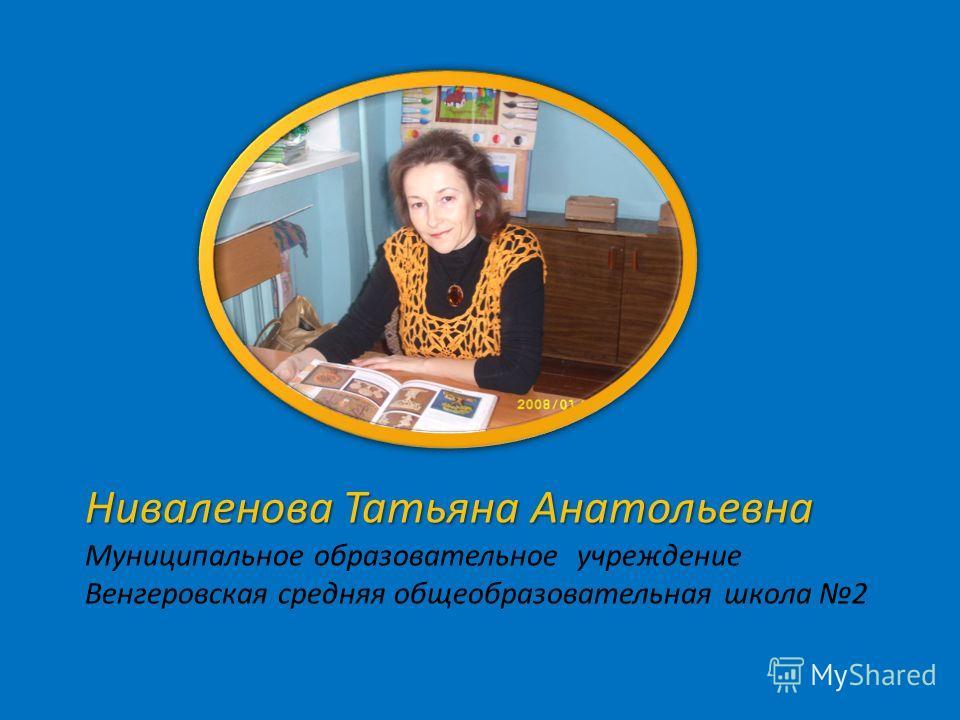 Ниваленова Татьяна Анатольевна Муниципальное образовательное учреждение Венгеровская средняя общеобразовательная школа 2