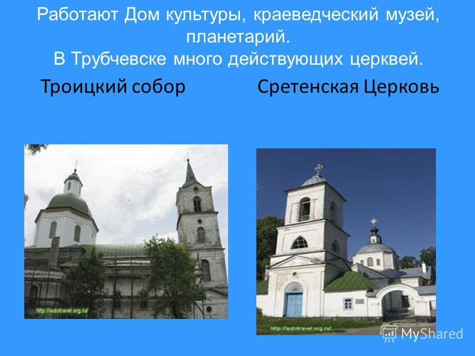 Троицкий собор Сретенская Церковь Работают Дом культуры, краеведческий музей, планетарий. В Трубчевске много действующих церквей.