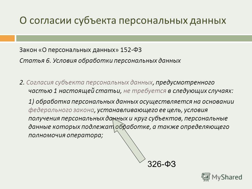 О согласии субъекта персональных данных Закон « О персональных данных » 152- ФЗ Статья 6. Условия обработки персональных данных 2. Согласия субъекта персональных данных, предусмотренного частью 1 настоящей статьи, не требуется в следующих случаях : 1