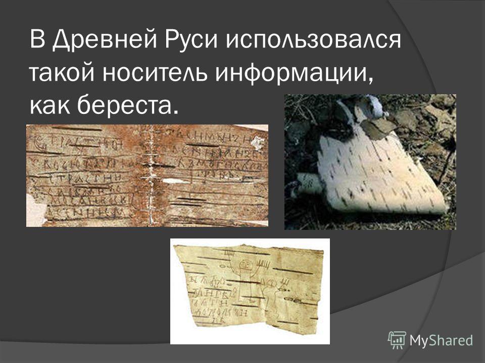 В Древней Руси использовался такой носитель информации, как береста.