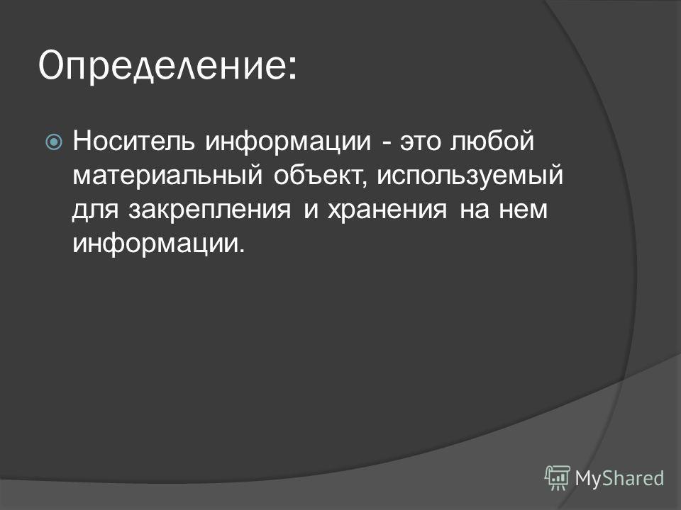 Определение: Носитель информации - это любой материальный объект, используемый для закрепления и хранения на нем информации.