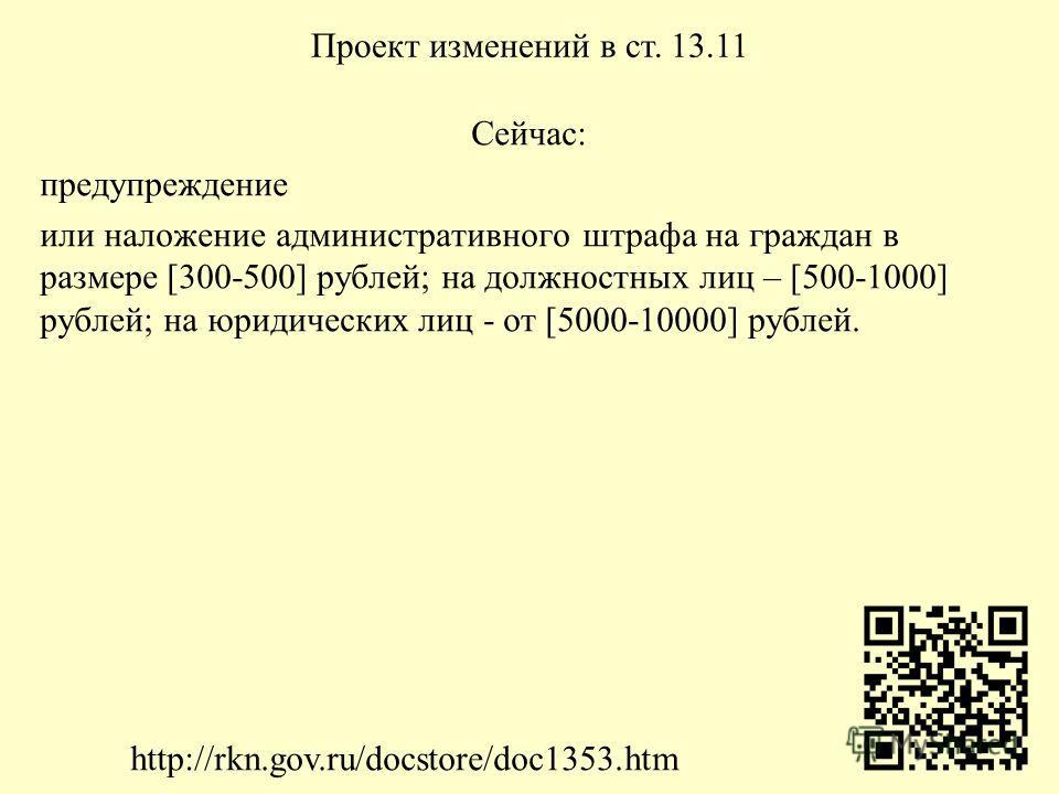 Сейчас: предупреждение или наложение административного штрафа на граждан в размере [300-500] рублей; на должностных лиц – [500-1000] рублей; на юридических лиц - от [5000-10000] рублей. Проект изменений в ст. 13.11 http://rkn.gov.ru/docstore/doc1353.