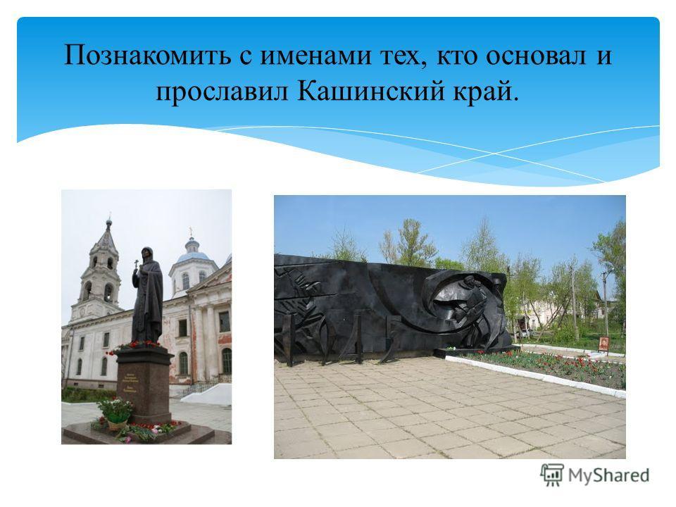 Познакомить с именами тех, кто основал и прославил Кашинский край.